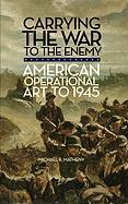 Carrying the War to the Enemy: American Operational Art to 1945 - Matheny, Michael R.