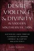 Desire, Violence & Divinity in Modern Southern Fiction: Katherine Anne Porter, Flannery O'Connor, Cormac McCarthy, Walker Percy (Southern Literary Studies)