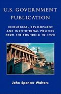 U.S. Government Publication: Ideological Development and Institutional Politics from the Founding to 1970 - Walters, John Spencer