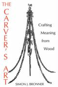 The Carver's Art: Crafting Meaning from Wood Simon J. Bronner Author