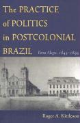 The Practice of Politics in Postcolonial Brazil: Porto Alegre, 1845-1895 - Kittleson, Roger A.