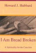 I Am Bread Broken: A Spirituality for the Catechist - Hubbard, Howard J.