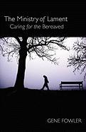 The Ministry of Lament: Caring for the Bereaved - Fowler, Gene, Jr.