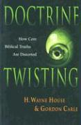 Doctrine Twisting: How Core Biblical Truths Are Distorted - House, H. Wayne; Carle, Gordon; House, Wayne H.