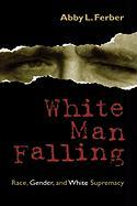 White Man Falling: Race, Gender, and White Supremacy - Ferber, Abby L.