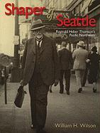 Shaper of Seattle: Reginald Heber Thomson's Pacific Northwest - Wilson, William H.