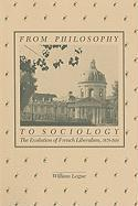From Philosophy to Sociology: The Evolution of French Liberalism, 1870-1914 - Logue, William