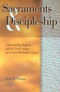Sacraments & Discipleship: Understanding Baptism and the Lord's Supper in a United Methodist Context - Stamm, Mark W.