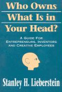 Who Owns What Is in Your Head?: A Guide for Entrepreneurs, Inventors and Creative Employees - Lieberstein, Stanley H.
