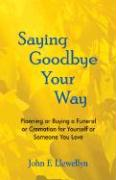 Saying Goodbye Your Way: Planning or Buying a Funeral or Cremation for Yourself or Someone You Love - Llewellyn, John F.