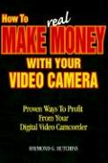 How to Make Real Money with Your Video Camera: Proven Ways to Profit from Your Digital Video Camcorder - Hutchins, Raymond G.