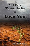 All I Ever Wanted to Do Is Love You - Tucker, Yolanda M.