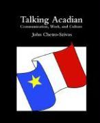 Talking Acadian: Communication, Work, and Culture - Chetro-Szivos, John