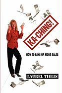 Ka-Ching! How to Ring Up More Sales - Tielis, Laurel