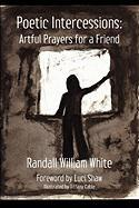 Poetic Intercessions: Artful Prayers for a Friend - White, Randall William