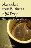 Skyrocket Your Business in 30 Days While Having Coffee with Helen - Burton, Helen