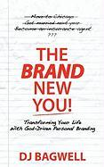 The Brand New You! Transforming Your Life with God-Driven Personal Branding - Bagwell, Dj