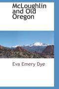 McLoughlin and Old Oregon - Dye, Eva Emery