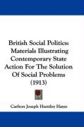 British Social Politics: Materials Illustrating Contemporary State Action for the Solution of Social Problems (1913) - Hayes, Carlton Joseph Huntley