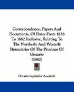 Correspondence, Papers and Documents, of Dates from 1856 to 1882 Inclusive, Relating to the Northerly and Westerly Boundaries of the Province of Ontar - Ontario Legislative Assembly, Legislativ