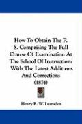 How to Obtain the P. S. Comprising the Full Course of Examination at the School of Instruction: With the Latest Additions and Corrections (1874) - Lumsden, Henry R. W.