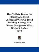 How to Raise Poultry for Pleasure and Profit: A Practical Work on Breed, Breeding, Rearing, and General Management of All Kinds of Poultry (1895) - Lewis, William M. , Jr.