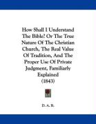 How Shall I Understand the Bible? or the True Nature of the Christian Church, the Real Value of Tradition, and the Proper Use of Private Judgment, Fam - D. A. B.
