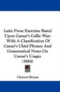 Latin Prose Exercises Based Upon Caesar's Gallic War: With a Classification of Caesar's Chief Phrases and Grammatical Notes on Caesar's Usages (1884) - Bryans, Clement