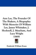 Ann Lee, the Founder of the Shakers, a Biography: With Memoirs of William Lee, James Whittaker, J. Hocknell, J. Meacham, and Lucy Wright (1869) - Evans, Frederick William