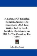A Defense of Revealed Religion Against the Exceptions of a Late Writer, in His Book, Intitled, Christianity as Old as the Creation, Etc. (1732) - Conybeare, John