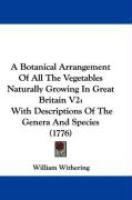 A Botanical Arrangement of All the Vegetables Naturally Growing in Great Britain V2: With Descriptions of the Genera and Species (1776) - Withering, William