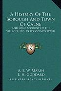 A History of the Borough and Town of Calne: And Some Account of the Villages, Etc. in Its Vicinity (1903) - Marsh, A. E. W.