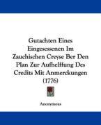 Gutachten Eines Eingesessenen Im Zauchischen Creyse Ber Den Plan Zur Aufhelffung Des Credits Mit Anmerckungen (1776) - Anonymous
