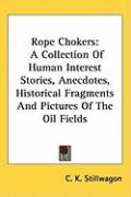 Rope Chokers: A Collection of Human Interest Stories, Anecdotes, Historical Fragments and Pictures of the Oil Fields - Stillwagon, C. K.