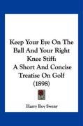 Keep Your Eye on the Ball and Your Right Knee Stiff: A Short and Concise Treatise on Golf (1898) - Sweny, Harry Roy