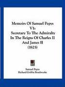 Memoirs of Samuel Pepys V1: Secretary to the Admiralty in the Reigns of Charles II and James II (1825) - Pepys, Samuel