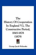 The History of Cooperation in England V2, the Constructive Period, 1845-1878 (1879) - Holyoake, George Jacob
