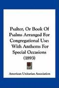 Psalter, or Book of Psalms Arranged for Congregational Use: With Anthems for Special Occasions (1893) - American Unitarian Association, Unitaria