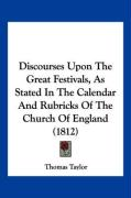 Discourses Upon the Great Festivals, as Stated in the Calendar and Rubricks of the Church of England (1812) - Taylor, Thomas