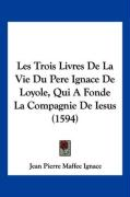 Les Trois Livres de La Vie Du Pere Ignace de Loyole, Qui a Fonde La Compagnie de Iesus (1594) - Ignace, Jean Pierre Maffee