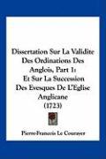 Dissertation Sur La Validite Des Ordinations Des Anglois, Part 1: Et Sur La Succession Des Evesques de L'Eglise Anglicane (1723) - Le Courayer, Pierre-Francois