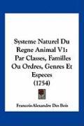 Systeme Naturel Du Regne Animal V1: Par Classes, Familles Ou Ordres, Genres Et Especes (1754) - Bois, Francois-Alexandre Des