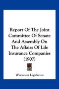 Report of the Joint Committee of Senate and Assembly on the Affairs of Life Insurance Companies (1907) - Wisconsin Legislature