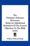 The Christian's Defensive Dictionary: Being an Alphabetical Refutation of the General Objections to the Bible (1837) - Sleigh, William Willcocks