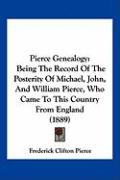 Pierce Genealogy: Being the Record of the Posterity of Michael, John, and William Pierce, Who Came to This Country from England (1889) - Pierce, Frederick Clifton