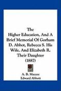 The Higher Education, and a Brief Memorial of Gorham D. Abbot, Rebecca S. His Wife, and Elizabeth R. Their Daughter (1887) - Muzzey, A. B.; Abbott, Edward; Emerson, George Barrell