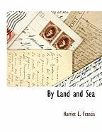 By Land and Sea - Francis, Harriet E.