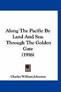Along the Pacific by Land and Sea: Through the Golden Gate (1916) - Johnston, Charles William