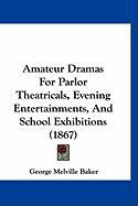Amateur Dramas for Parlor Theatricals, Evening Entertainments, and School Exhibitions (1867) - Baker, George Melville