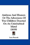 Ambrose and Eleanor: Or the Adventures of Two Children Deserted on an Uninhabited Island (1839) - Peacock, Lucy